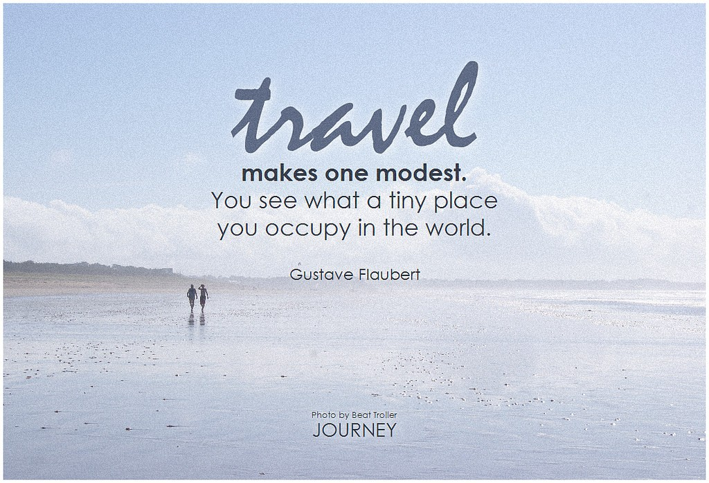 Gustave Flaubert Travel makes one modest. You see what a tiny place you occupy in the world