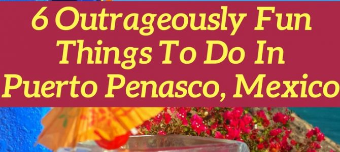 6 Outrageously Fun Things To Do in Puerto Penasco Mexico